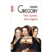 Trei surori, trei regine. Editie de buzunar - Philippa Gregory