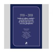 1918–2018 Limba si cultura romana. Structuri fundamentale ale identitatii nationale. Evaluari, perspective - Ofelia Ichim (coord.)