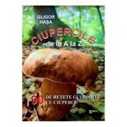 Ciupercile de la A la Z. 90 de retete culinare cu ciuperci - Gligor Hasa