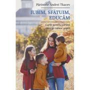 Iubim, sfatuim, educam. Carte pentru parintii care isi iubesc copiii - Andrei Tkacev