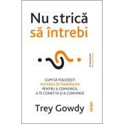 Nu strica sa intrebi. Cum sa folosesti puterea intrebarilor pentru a comunica, a te conecta si a persuada - Trey Gowdy