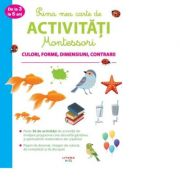 Prima mea carte de activitati Montessori. Culori, forme, dimensiuni, contrarii
