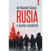Rusia, o ecuatie complicata. Convorbiri cu Lucian Popescu - Armand Gosu