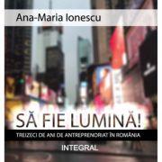 Sa fie lumina! Treizeci de ani de antreprenoriat in Romania - Ana-Maria Ionescu