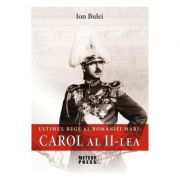 Ultimul rege al Romaniei mari. Carol al II-lea - Ion Bulei