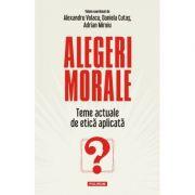 Alegeri morale. Teme actuale de etica aplicata - Alexandru Volacu, Daniela Cutas, Adrian Miroiu