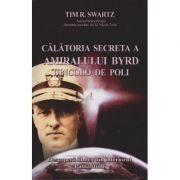 Calatoria secreta a amiralului Byrd dincolo de poli - Tim Swartz