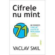 Cifrele nu mint. 71 de lucruri pe care trebuie sa le stii despre lume - Vaclav Smil