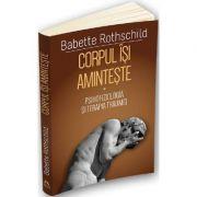 Corpul isi aminteste. Vol. 1: Psihofiziologia si tratamentul traumei - Babette Rothschild