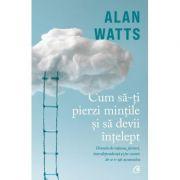 Cum sa-ti pierzi mintile si sa devii intelept - Alan Watts
