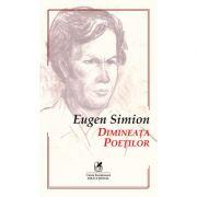 Dimineata poetilor. Eseuri despre inceputurile poeziei romane - Eugen Simion