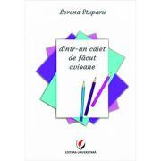 Dintr-un caiet de facut avioane - Lorena Stuparu