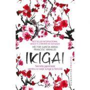 Ikigai. Secrete japoneze pentru o viata lunga si fericita - Francesc Miralles, Hector Garcia