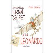 Incredibilul jurnal secret al lui Leonardo - Maria Gianola