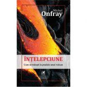 Intelepciune: cum sa traiesti la poalele unui vulcan - Michel Onfray