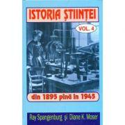 Istoria stiintei vol. 4. Din 1895 pana in 1945 - Ryan Spangeburg, Diane K. Moser