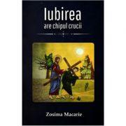 Iubirea are chipul Crucii - Zosima Macarie