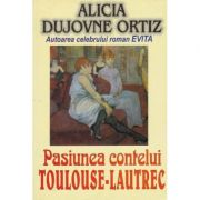 Pasiunea contelui Toulouse Lautrec - Alicia Dujovne Ortiz