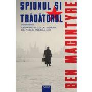 Spionul si tradatorul. Cel mai spectaculos caz de spionaj din perioada razboiului rece - Ben MacIntyre