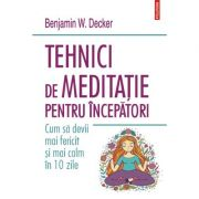 Tehnici de meditatie pentru incepatori. Cum sa devii mai fericit si mai calm in 10 zile - Benjamin W. Decker