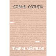 Timp al mastilor. Pagini nonfictive - Cornel Cotutiu