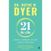 21 de zile pentru a dobandi succesul si pacea interioara - Dr. Wayne W. Dyer
