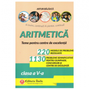 Aritmetica. 220 de probleme rezolvate + 1130 de probleme semnificative pentru olimpiade, concursuri si centre de excelenta clasa a V-a. Editia a X-a - Artur Balauca
