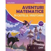 Aventuri matematice in castelul vrajitoarei - clasa I - Corina Andrei, Constanta Balan