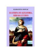 Ecaterina de Alexandria, mireasa lui Iisus. Roman istoric - Elisaveta Novac
