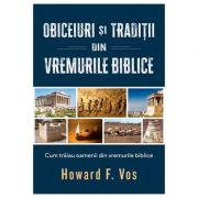 Obiceiuri si traditii din vremurile biblice - Howard F. Vos