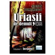 Uriasii de demult. Inceputul Vol. 1 - Stefan Dumitrescu