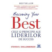 Becoming your Best. Cele 12 principii ale liderilor de succes - Steven R. Shallenberger