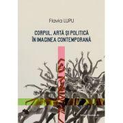 Corpul, arta si politica in imaginea contemporana - Flavia Lungu