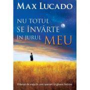 Nu totul se invarte in jurul meu - Max Lucado