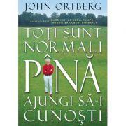 Toti sunt normali pana ajungi sa-i cunosti - John Ortberg