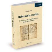 Reforma la romani. Un fenomen de transfer cultural in secolele XVI-XVII - Nagy Levente