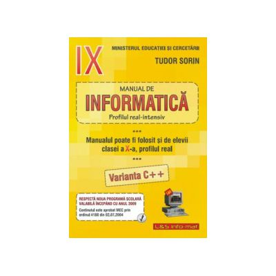 INFORMATICA, Manual pentru clasa a IX-a Intensiv sau clasa a X-a Real (Var. C++) - Sorin Tudor