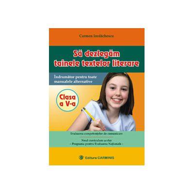 Sa dezlegam tainele textelor literare, Clasa a V-a (Indrumator pentru toate manualele alternative) - Carmen Iordachescu