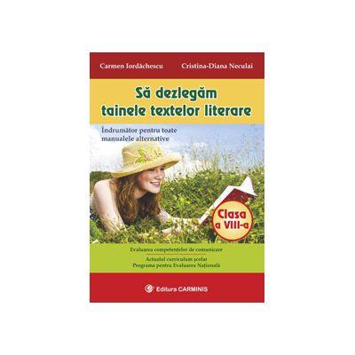 Sa dezlegam tainele textelor literare. Indrumator pentru toate manualele alternative clasa a VIII-a - Carmen Iordachescu