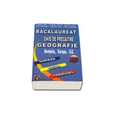 Bacalaureat 2016 - Ghid de pregatire Geografie, Romania, Europa, U. E. - sinteze, teste, rezolvari (Marius Lungu) - Ed. Carta Atlas
