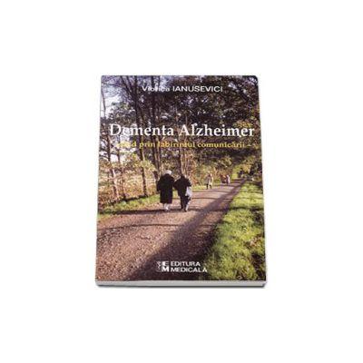 Dementa Alzheimer. Ghid prin labirintul comunicarii - Ianusevici Viorica