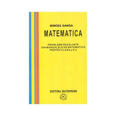 Matematica, Culegere de probleme rezolvate din Manualul pentru clasa X-a (Mircea Ganga )