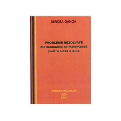 Matematica, Culegere de probleme rezolvate din Manualul pentru clasa XII-a (Mircea Ganga )