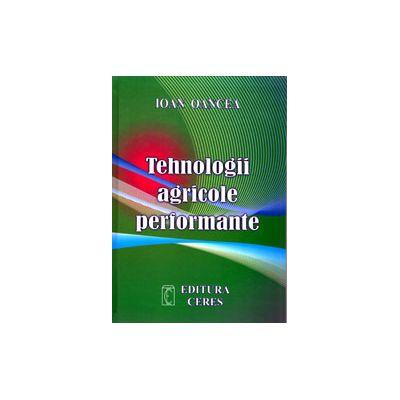 Tehnologii agricole performante. Editia a IV-a actualizata si completata - Ioan Oancea