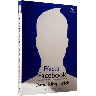 Efectul Facebook. Din culisele retelei de socializare care uneste lumea - David Kirkpatrick