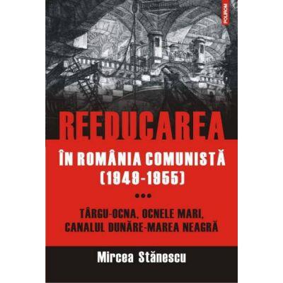 Reeducarea in Romania comunista (1949-1955) - Mircea Stanescu