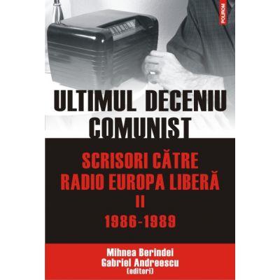 Ultimul deceniu comunist. Scrisori catre Radio Europa Libera, volumul II: 1986-1989 - Gabriel Andreescu, Mihnea Berindei