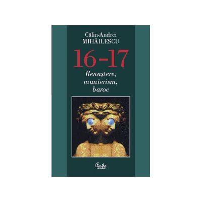 16-17. Renastere, manierism, baroc. Editia a doua (Calin-Andrei Mihailescu)