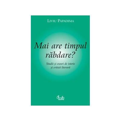 Mai are timpul rabdare? Studii si eseuri de istorie si critica literara - Liviu Papadima