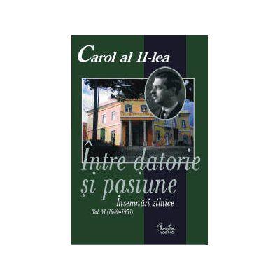 Carol al II-lea. Intre datorie si pasiune. Insemnari zilnice, vol. VI (1949-1951) - Narcis Dorin Ion